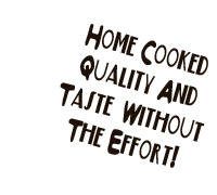 home cooked quality and taste without the effort!